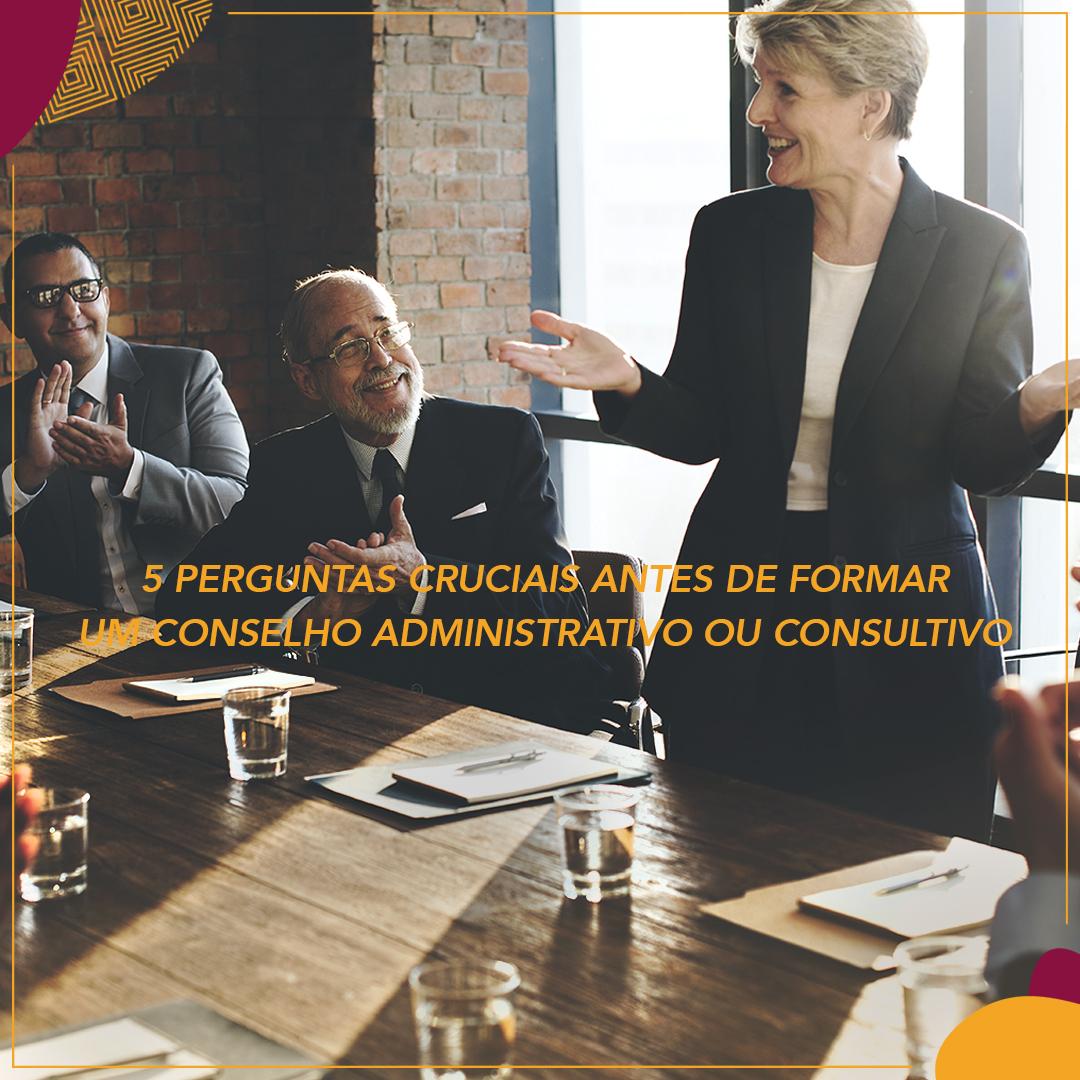 5 perguntas cruciais antes de formar um Conselho Administrativo ou Consultivo